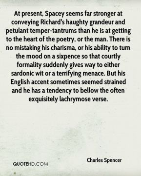 Charles Spencer - At present, Spacey seems far stronger at conveying Richard's haughty grandeur and petulant temper-tantrums than he is at getting to the heart of the poetry, or the man. There is no mistaking his charisma, or his ability to turn the mood on a sixpence so that courtly formality suddenly gives way to either sardonic wit or a terrifying menace. But his English accent sometimes seemed strained and he has a tendency to bellow the often exquisitely lachrymose verse.