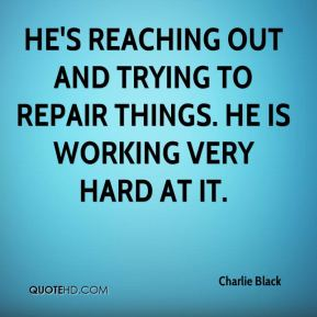 Charlie Black - He's reaching out and trying to repair things. He is working very hard at it.