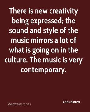 Chris Barrett - There is new creativity being expressed; the sound and style of the music mirrors a lot of what is going on in the culture. The music is very contemporary.