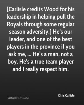 Chris Carlisle - [Carlisle credits Wood for his leadership in helping pull the Royals through some regular season adversity.] He's our leader, and one of the best players in the province if you ask me, ... He's a man, not a boy. He's a true team player and I really respect him.