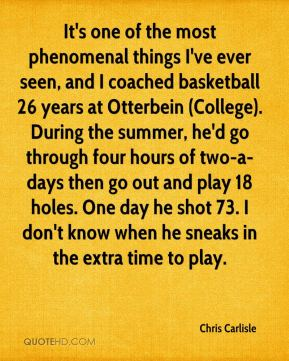 Chris Carlisle - It's one of the most phenomenal things I've ever seen, and I coached basketball 26 years at Otterbein (College). During the summer, he'd go through four hours of two-a-days then go out and play 18 holes. One day he shot 73. I don't know when he sneaks in the extra time to play.