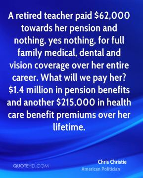 A retired teacher paid $62,000 towards her pension and nothing, yes nothing, for full family medical, dental and vision coverage over her entire career. What will we pay her? $1.4 million in pension benefits and another $215,000 in health care benefit premiums over her lifetime.
