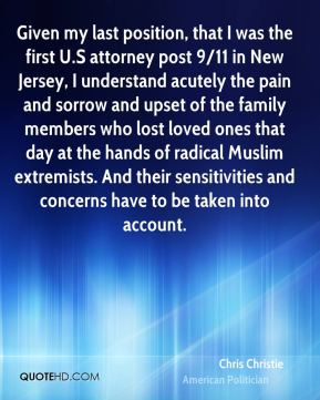 Given my last position, that I was the first U.S attorney post 9/11 in New Jersey, I understand acutely the pain and sorrow and upset of the family members who lost loved ones that day at the hands of radical Muslim extremists. And their sensitivities and concerns have to be taken into account.