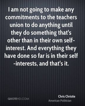 I am not going to make any commitments to the teachers union to do anything until they do something that's other than in their own self- interest. And everything they have done so far is in their self-interests, and that's it.