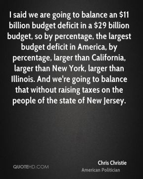 I said we are going to balance an $11 billion budget deficit in a $29 billion budget, so by percentage, the largest budget deficit in America, by percentage, larger than California, larger than New York, larger than Illinois. And we're going to balance that without raising taxes on the people of the state of New Jersey.