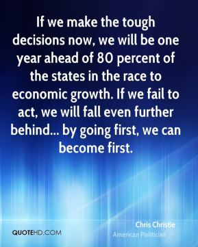 If we make the tough decisions now, we will be one year ahead of 80 percent of the states in the race to economic growth. If we fail to act, we will fall even further behind... by going first, we can become first.