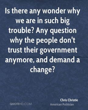 Chris Christie - Is there any wonder why we are in such big trouble? Any question why the people don't trust their government anymore, and demand a change?