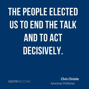 Chris Christie - The people elected us to end the talk and to act decisively.