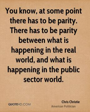 You know, at some point there has to be parity. There has to be parity between what is happening in the real world, and what is happening in the public sector world.