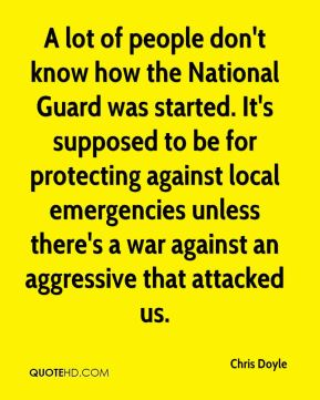 Chris Doyle - A lot of people don't know how the National Guard was started. It's supposed to be for protecting against local emergencies unless there's a war against an aggressive that attacked us.