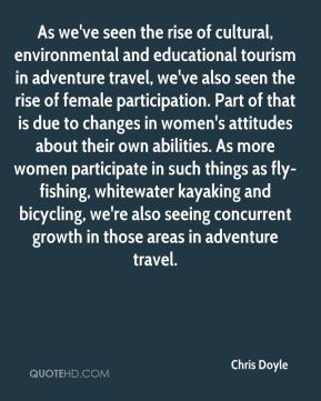 Chris Doyle - As we've seen the rise of cultural, environmental and educational tourism in adventure travel, we've also seen the rise of female participation. Part of that is due to changes in women's attitudes about their own abilities. As more women participate in such things as fly-fishing, whitewater kayaking and bicycling, we're also seeing concurrent growth in those areas in adventure travel.