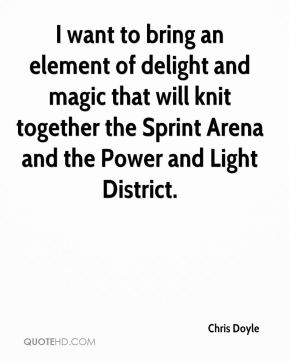 Chris Doyle - I want to bring an element of delight and magic that will knit together the Sprint Arena and the Power and Light District.