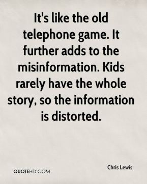 Chris Lewis - It's like the old telephone game. It further adds to the misinformation. Kids rarely have the whole story, so the information is distorted.