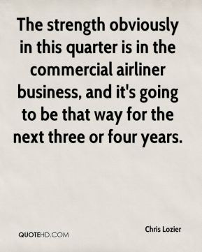 The strength obviously in this quarter is in the commercial airliner business, and it's going to be that way for the next three or four years.