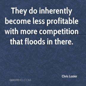 They do inherently become less profitable with more competition that floods in there.