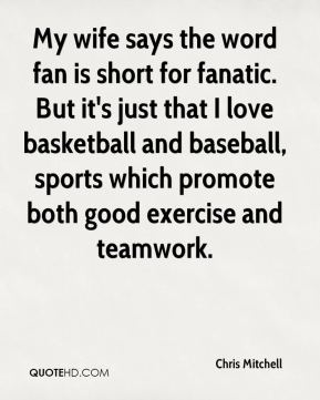 Chris Mitchell - My wife says the word fan is short for fanatic. But it's just that I love basketball and baseball, sports which promote both good exercise and teamwork.