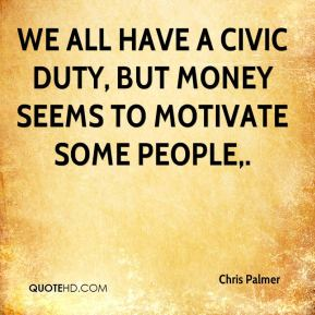 Chris Palmer - We all have a civic duty, but money seems to motivate some people.