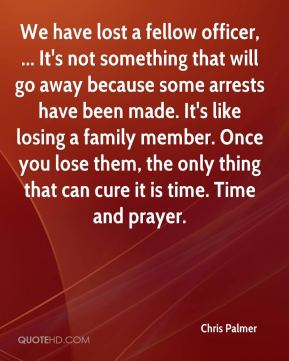 Chris Palmer - We have lost a fellow officer, ... It's not something that will go away because some arrests have been made. It's like losing a family member. Once you lose them, the only thing that can cure it is time. Time and prayer.