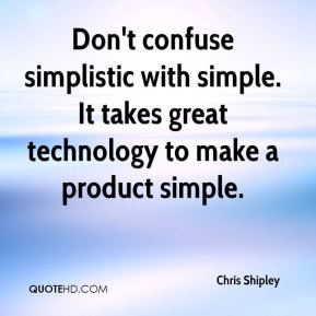 Chris Shipley - Don't confuse simplistic with simple. It takes great technology to make a product simple.