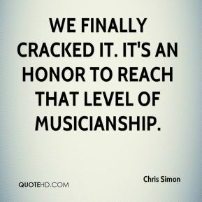 Chris Simon - We finally cracked it. It's an honor to reach that level of musicianship.