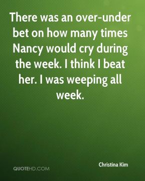 Christina Kim - There was an over-under bet on how many times Nancy would cry during the week. I think I beat her. I was weeping all week.