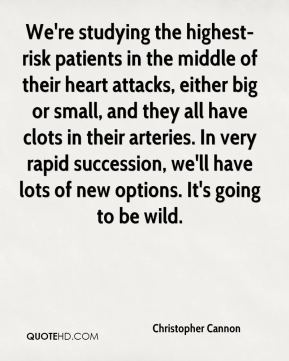 Christopher Cannon - We're studying the highest-risk patients in the middle of their heart attacks, either big or small, and they all have clots in their arteries. In very rapid succession, we'll have lots of new options. It's going to be wild.