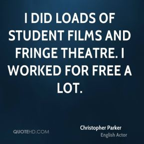 Christopher Parker - I did loads of student films and fringe theatre. I worked for free a lot.