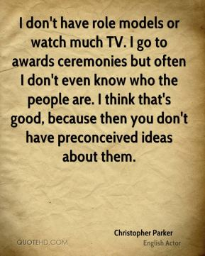 I don't have role models or watch much TV. I go to awards ceremonies but often I don't even know who the people are. I think that's good, because then you don't have preconceived ideas about them.