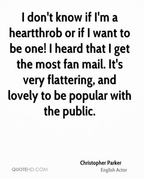 I don't know if I'm a heartthrob or if I want to be one! I heard that I get the most fan mail. It's very flattering, and lovely to be popular with the public.