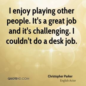 Christopher Parker - I enjoy playing other people. It's a great job and it's challenging. I couldn't do a desk job.