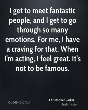 I get to meet fantastic people, and I get to go through so many emotions. For me, I have a craving for that. When I'm acting, I feel great. It's not to be famous.