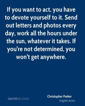 Christopher Parker - If you want to act, you have to devote yourself to it. Send out letters and photos every day, work all the hours under the sun, whatever it takes. If you're not determined, you won't get anywhere.