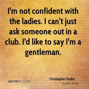 I'm not confident with the ladies. I can't just ask someone out in a club. I'd like to say I'm a gentleman.