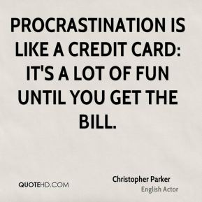 Procrastination is like a credit card: it's a lot of fun until you get the bill.