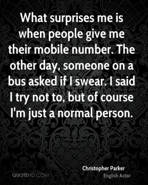 What surprises me is when people give me their mobile number. The other day, someone on a bus asked if I swear. I said I try not to, but of course I'm just a normal person.