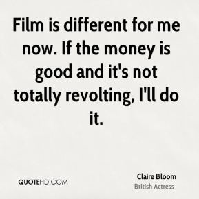 Film is different for me now. If the money is good and it's not totally revolting, I'll do it.