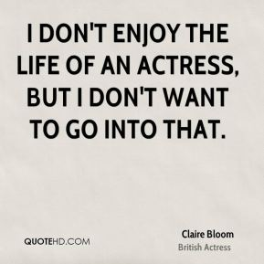Claire Bloom - I don't enjoy the life of an actress, but I don't want to go into that.