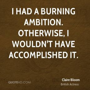 Claire Bloom - I had a burning ambition. Otherwise, I wouldn't have accomplished it.