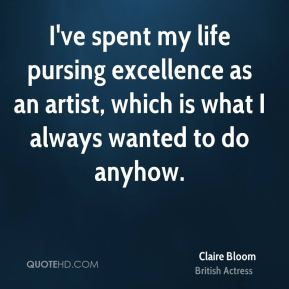 I've spent my life pursing excellence as an artist, which is what I always wanted to do anyhow.