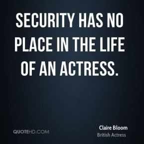 Security has no place in the life of an actress.