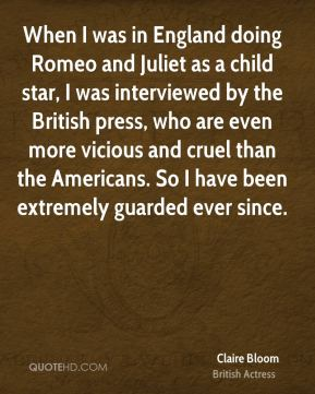 When I was in England doing Romeo and Juliet as a child star, I was interviewed by the British press, who are even more vicious and cruel than the Americans. So I have been extremely guarded ever since.