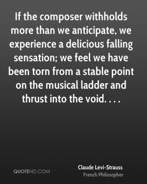 Claude Levi-Strauss - If the composer withholds more than we anticipate, we experience a delicious falling sensation; we feel we have been torn from a stable point on the musical ladder and thrust into the void. . . .
