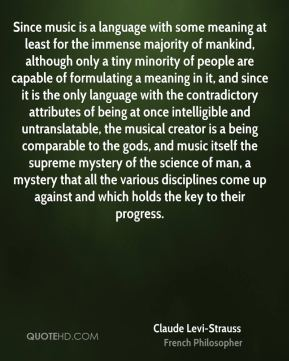 Claude Levi-Strauss - Since music is a language with some meaning at least for the immense majority of mankind, although only a tiny minority of people are capable of formulating a meaning in it, and since it is the only language with the contradictory attributes of being at once intelligible and untranslatable, the musical creator is a being comparable to the gods, and music itself the supreme mystery of the science of man, a mystery that all the various disciplines come up against and which holds the key to their progress.