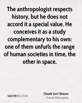 The anthropologist respects history, but he does not accord it a special value. He conceives it as a study complementary to his own: one of them unfurls the range of human societies in time, the other in space.