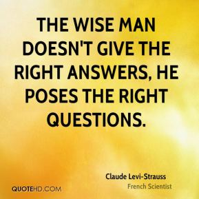 Claude Levi-Strauss - The wise man doesn't give the right answers, he poses the right questions.