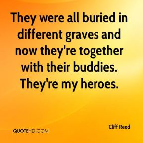 Cliff Reed - They were all buried in different graves and now they're together with their buddies. They're my heroes.