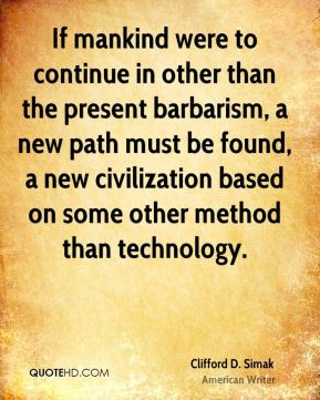 If mankind were to continue in other than the present barbarism, a new path must be found, a new civilization based on some other method than technology.