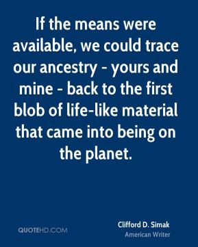 If the means were available, we could trace our ancestry - yours and mine - back to the first blob of life-like material that came into being on the planet.