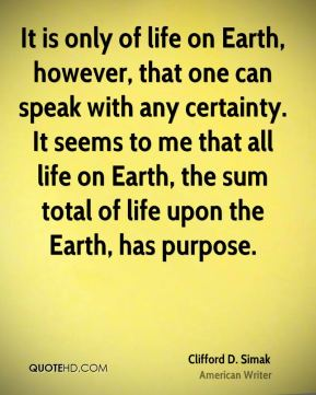 Clifford D. Simak - It is only of life on Earth, however, that one can speak with any certainty. It seems to me that all life on Earth, the sum total of life upon the Earth, has purpose.
