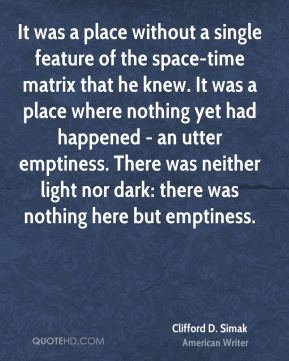 Clifford D. Simak - It was a place without a single feature of the space-time matrix that he knew. It was a place where nothing yet had happened - an utter emptiness. There was neither light nor dark: there was nothing here but emptiness.